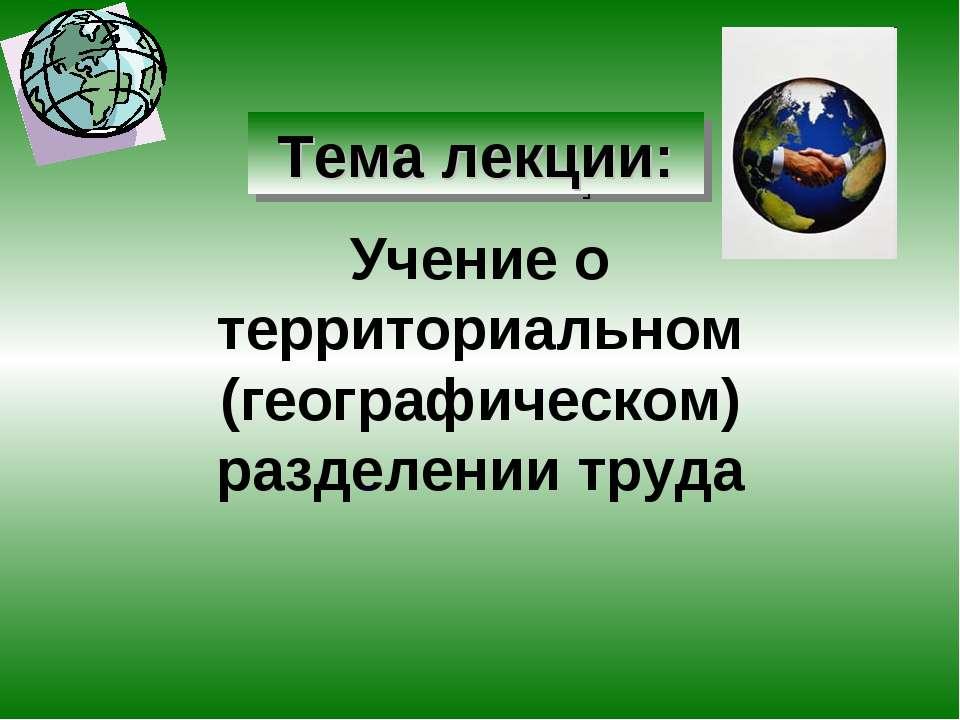 Учение о территориальном (географическом) разделении труда Тема лекции: