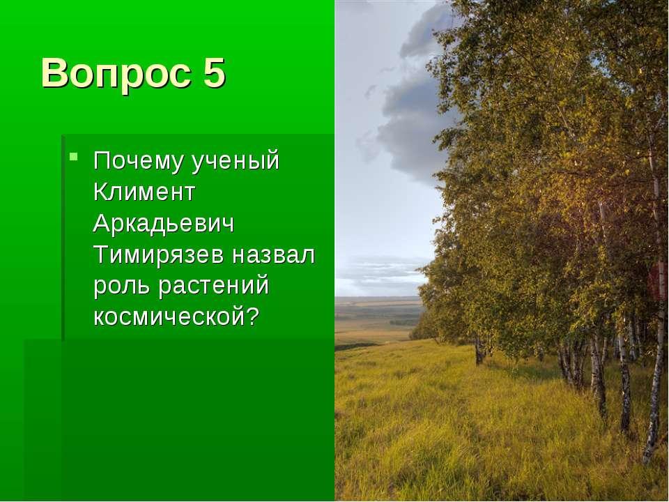 Вопрос 5 Почему ученый Климент Аркадьевич Тимирязев назвал роль растений косм...