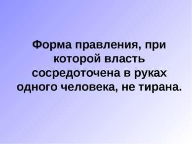 Форма правления, при которой власть сосредоточена в руках одного человека, не...