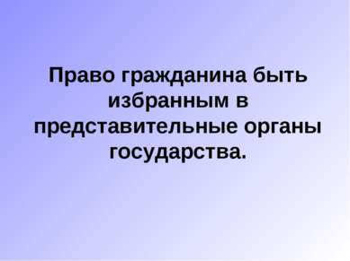 Право гражданина быть избранным в представительные органы государства.