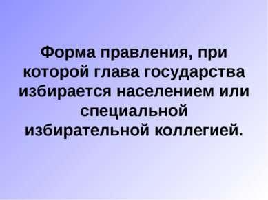 Форма правления, при которой глава государства избирается населением или спец...