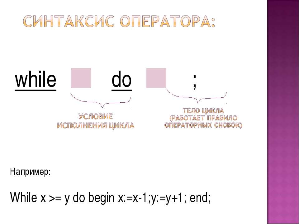 while do ; Например: While x >= y do begin x:=x-1;y:=y+1; end;