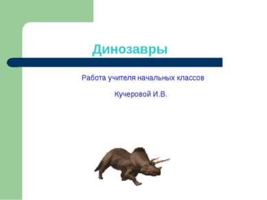 Динозавры Работа учителя начальных классов Кучеровой И.В.