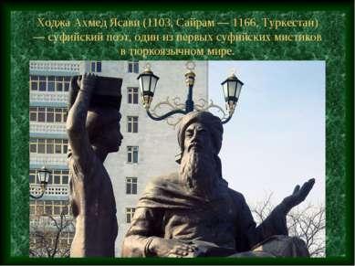 Ходжа Ахмед Ясави (1103, Сайрам — 1166, Туркестан) — суфийский поэт, один из ...