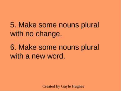 5. Make some nouns plural with no change. 6. Make some nouns plural with a ne...