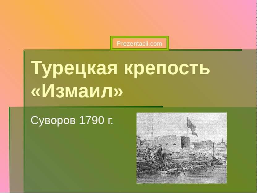 Турецкая крепость «Измаил» Суворов 1790 г. Prezentacii.com
