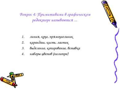 Вопрос 4: Примитивами в графическом редакторе называются ... линия, круг, пря...