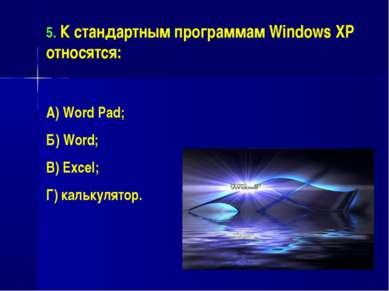 5. К стандартным программам Windows XP относятся: А) Word Pad; Б) Word; В) Ex...