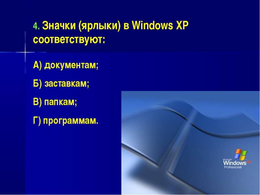 4. Значки (ярлыки) в Windows XP соответствуют: А) документам; Б) заставкам; В...