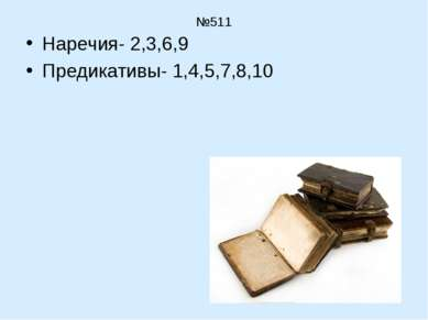№511 Наречия- 2,3,6,9 Предикативы- 1,4,5,7,8,10