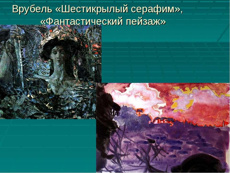 Врубель «Шестикрылый серафим», «Фантастический пейзаж»