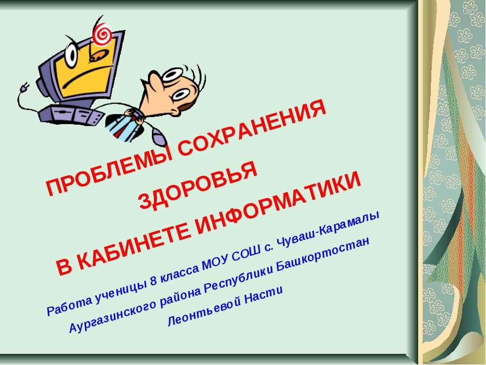 ПРОБЛЕМЫ СОХРАНЕНИЯ ЗДОРОВЬЯ В КАБИНЕТЕ ИНФОРМАТИКИ Работа ученицы 8 класса М...