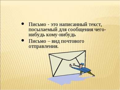 Письмо - это написанный текст, посылаемый для сообщения чего-нибудь кому-нибу...