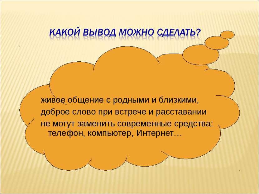 живое общение с родными и близкими, доброе слово при встрече и расставании не...