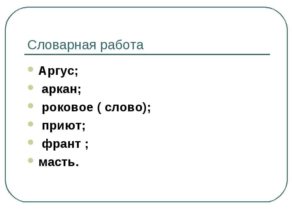 Словарная работа Аргус; аркан; роковое ( слово); приют; франт ; масть.