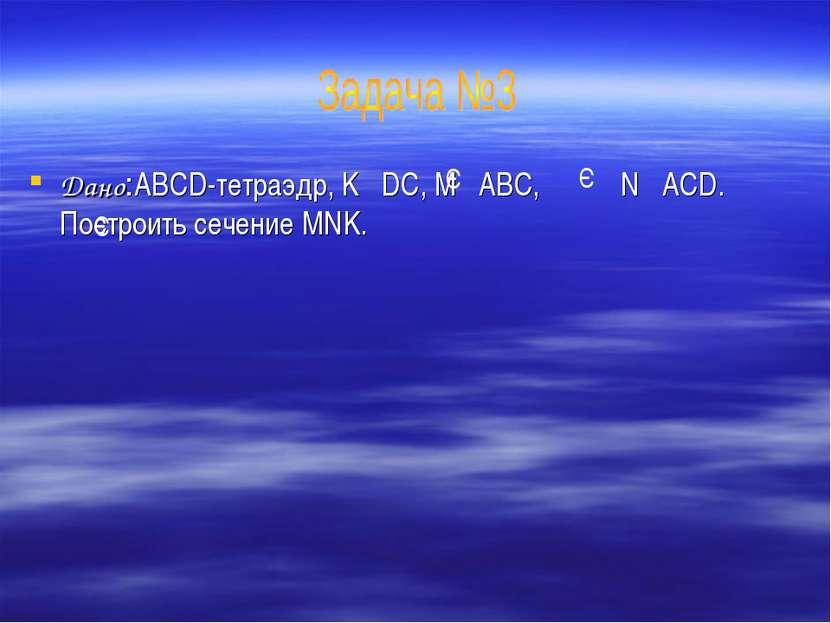 Дано:ABCD-тетраэдр, K DC, M ABC, N ACD. Построить сечение MNK. Э Э Э