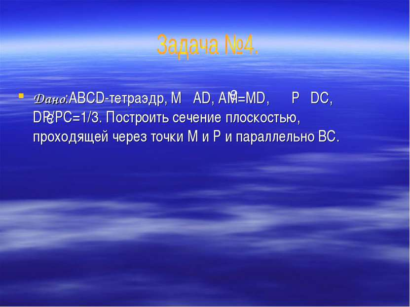 Дано:ABCD-тетраэдр, M AD, AM=MD, P DC, DP/PC=1/3. Построить сечение плоскость...