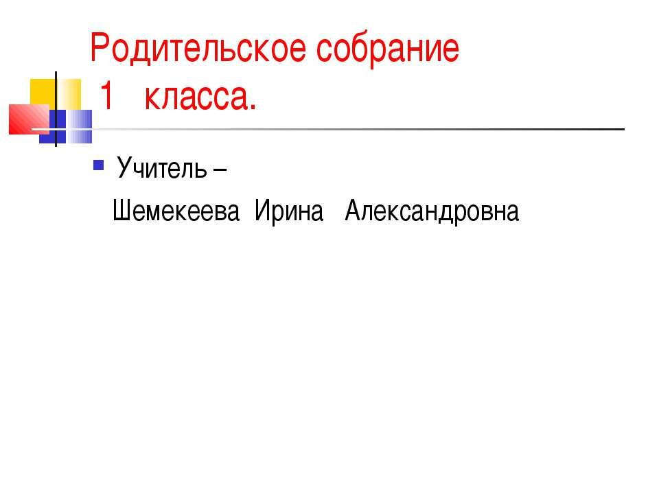 Родительское собрание 1 класса. Учитель – Шемекеева Ирина Александровна