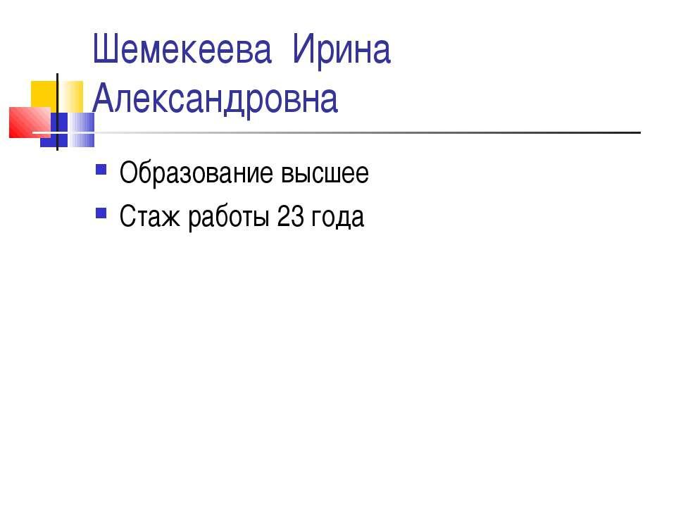 Шемекеева Ирина Александровна Образование высшее Стаж работы 23 года
