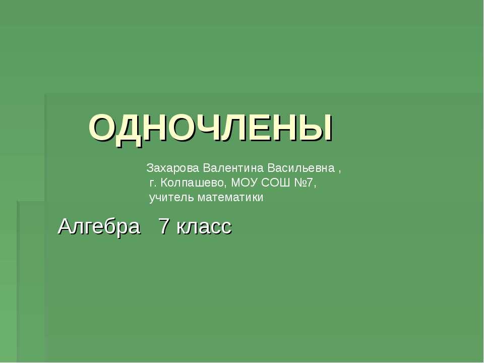 ОДНОЧЛЕНЫ Алгебра 7 класс Захарова Валентина Васильевна , г. Колпашево, МОУ С...