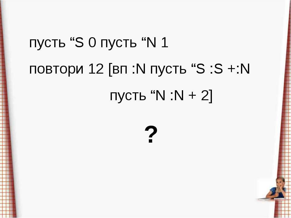 """пусть """"S 0 пусть """"N 1 повтори 12 [вп :N пусть """"S :S +:N пусть """"N :N + 2] ?"""