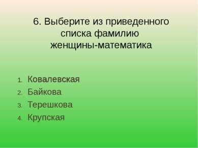 Ковалевская Байкова Терешкова Крупская 6. Выберите из приведенного списка фам...