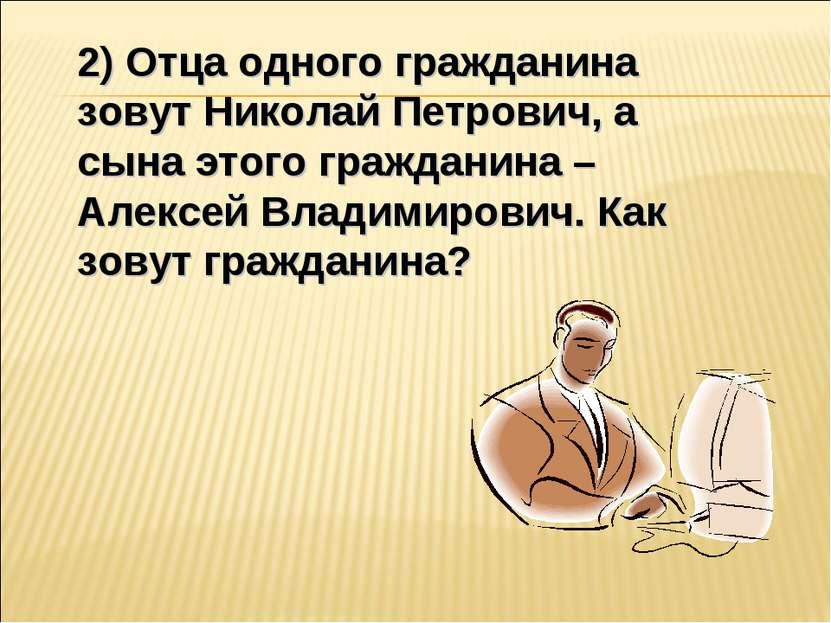 2) Отца одного гражданина зовут Николай Петрович, а сына этого гражданина – А...