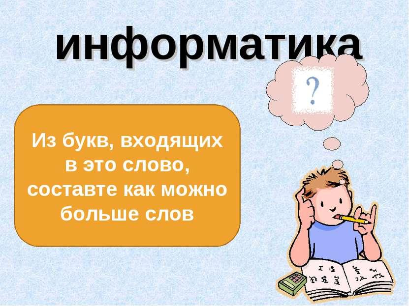 информатика Из букв, входящих в это слово, составте как можно больше слов