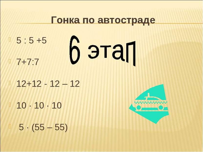 Гонка по автостраде 5 : 5 +5 7+7:7 12+12 - 12 – 12 10 · 10 · 10 5 · (55 – 55)