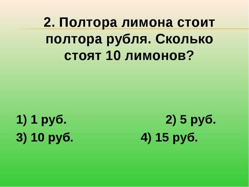 2. Полтора лимона стоит полтора рубля. Сколько стоят 10 лимонов? 1) 1 руб. 2)...