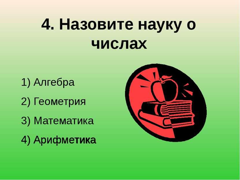 4. Назовите науку о числах 1) Алгебра 2) Геометрия 3) Математика 4) Арифметик...