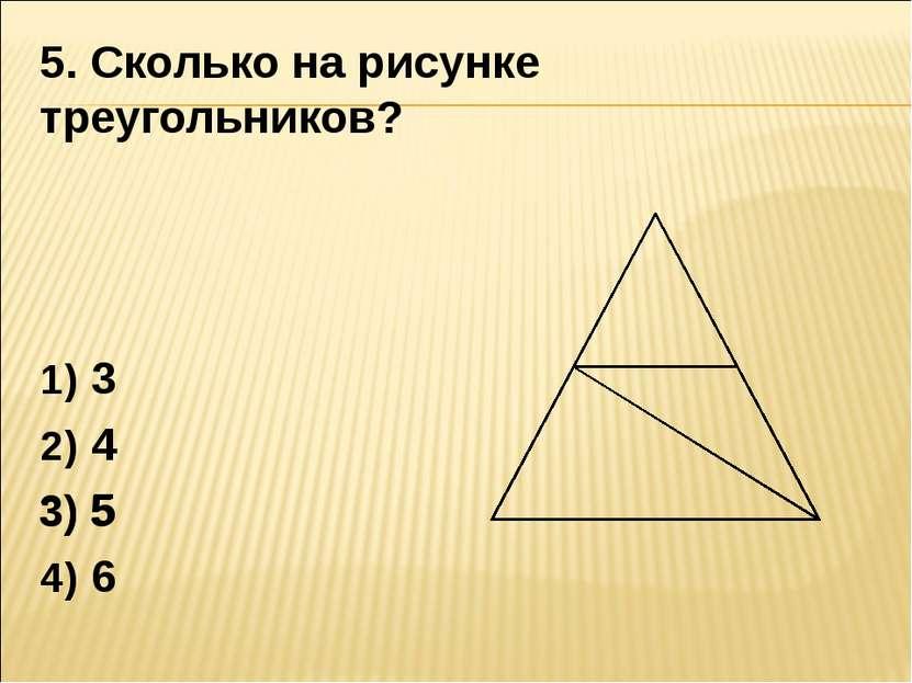 5. Сколько на рисунке треугольников? 3 4 5 6 3) 5