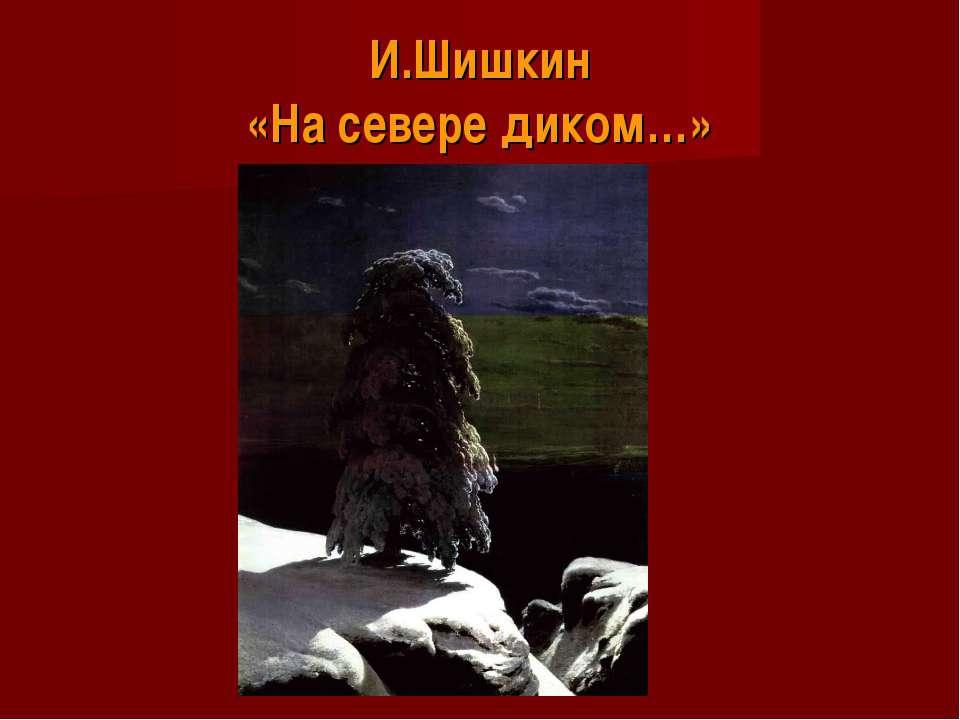 И.Шишкин «На севере диком…»