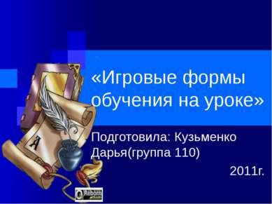 «Игровые формы обучения на уроке» Подготовила: Кузьменко Дарья(группа 110) 20...