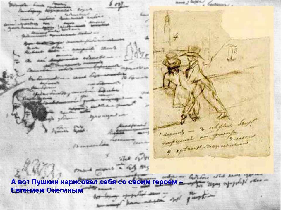 А вот Пушкин нарисовал себя со своим героем – Евгением Онегиным