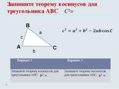 Запишите теорему косинусов для треугольника АВС C2= Вариант 1 Вариант 2 Запиш...