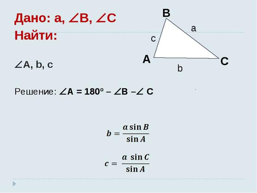Дано: a, B, C Найти: A, b, c Решение: A = 180º – B – C
