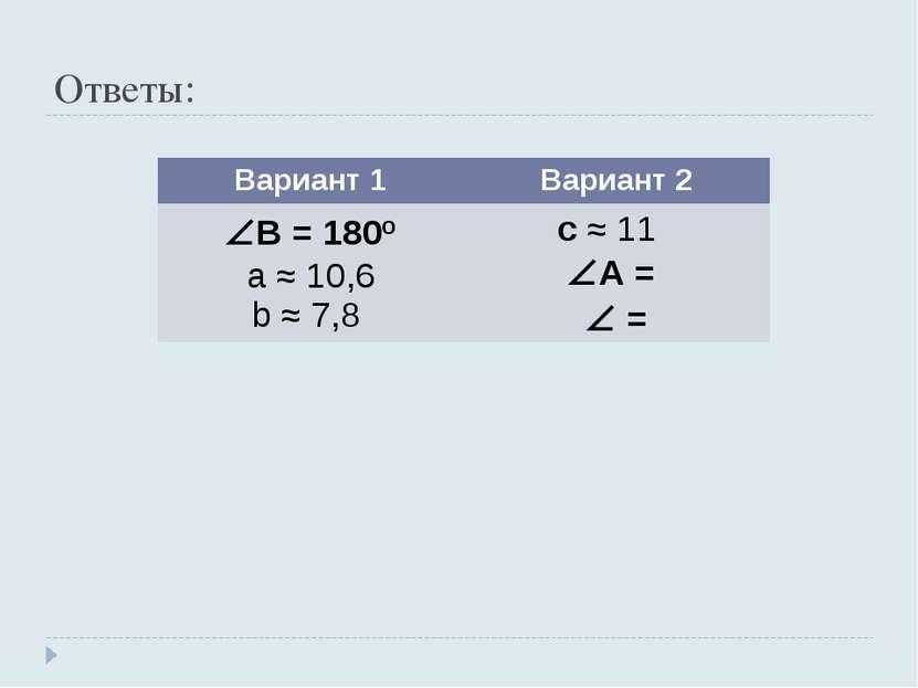 Ответы: Вариант 1 Вариант 2 B = 180º a ≈ 10,6 b ≈ 7,8 c ≈ 11 A = =