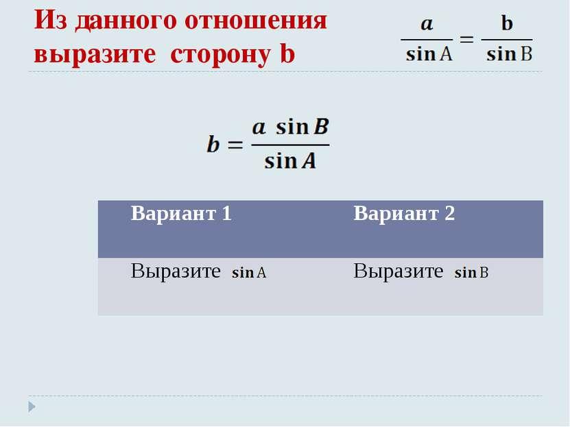 Из данного отношения выразите сторону b Вариант 1 Вариант 2 Выразите Выразите