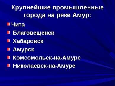 Крупнейшие промышленные города на реке Амур: Чита Благовещенск Хабаровск Амур...
