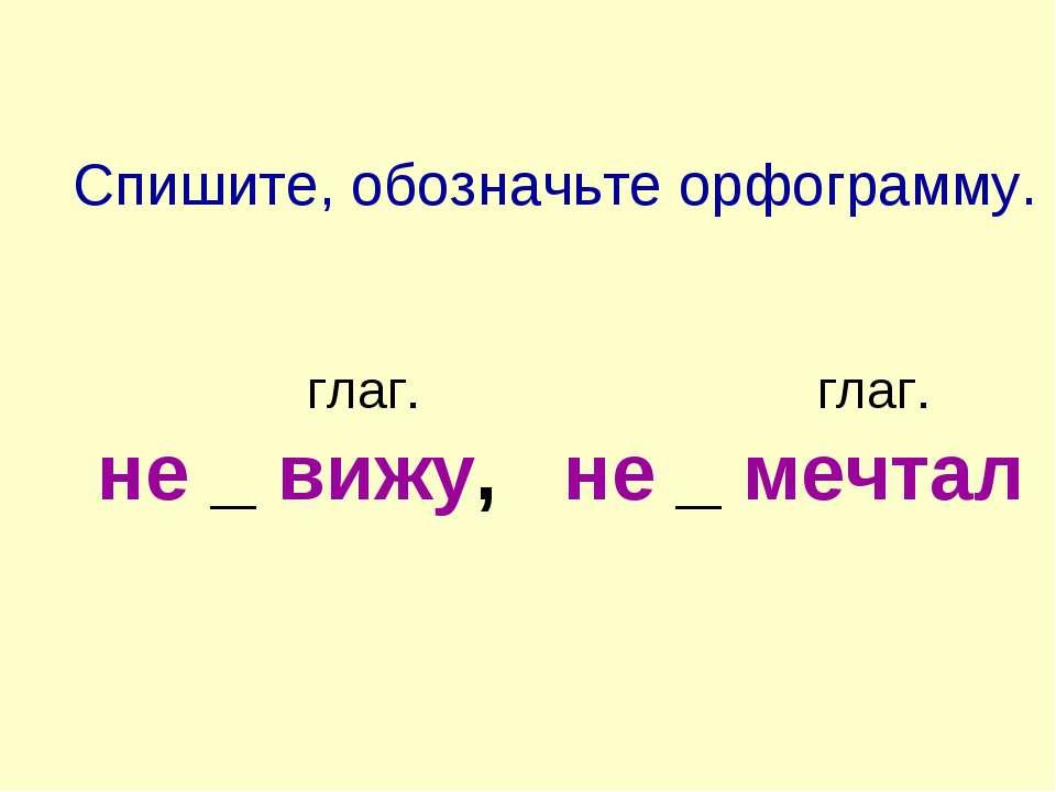 Спишите, обозначьте орфограмму. глаг. глаг. не _ вижу, не _ мечтал