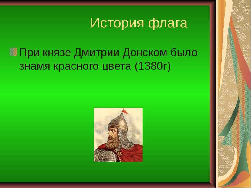История флага При князе Дмитрии Донском было знамя красного цвета (1380г)