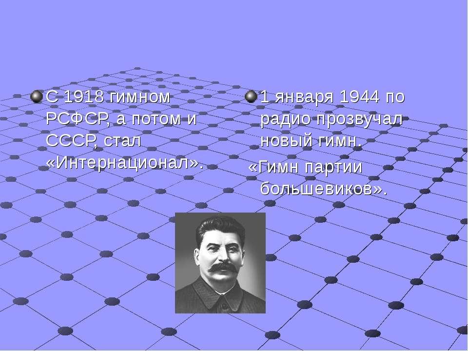 С 1918 гимном РСФСР, а потом и СССР, стал «Интернационал». 1 января 1944 по р...