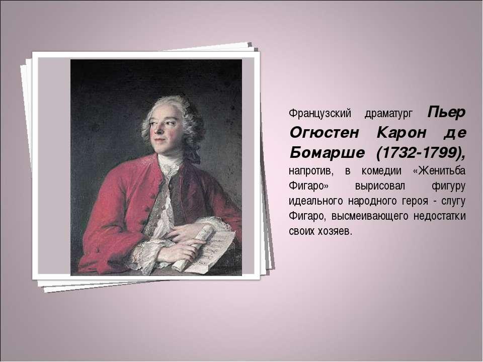 Французский драматург Пьер Огюстен Карон де Бомарше (1732-1799), напротив, в ...