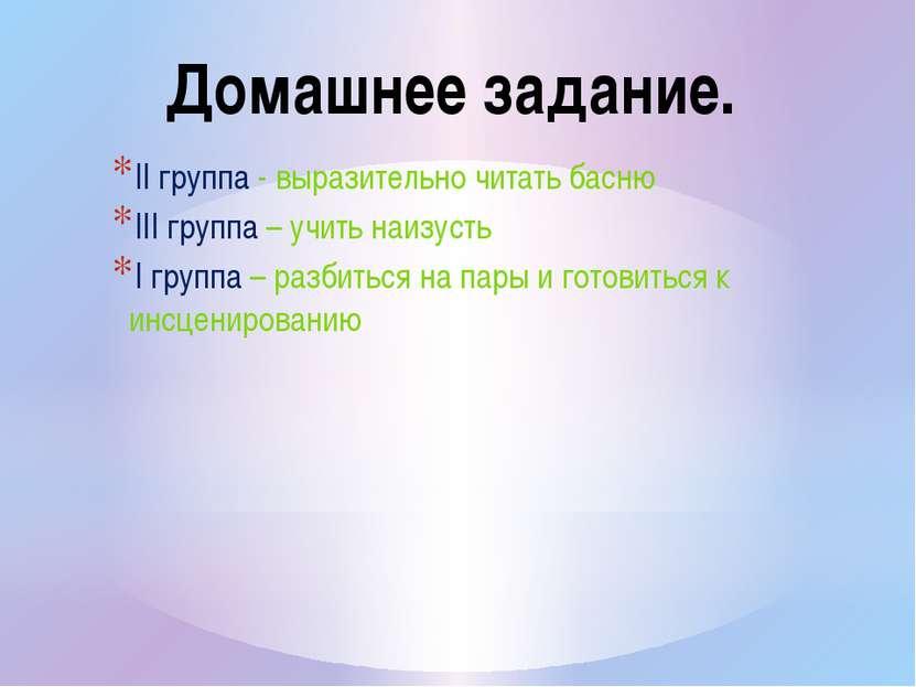 II группа - выразительно читать басню III группа – учить наизусть I группа – ...