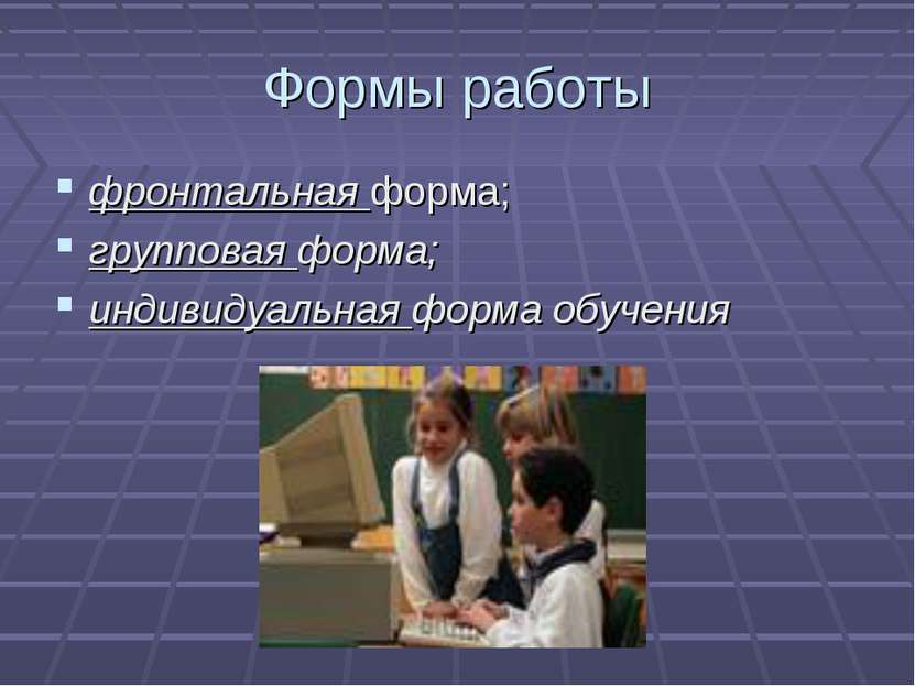 Формы работы фронтальная форма; групповая форма; индивидуальная форма обучения