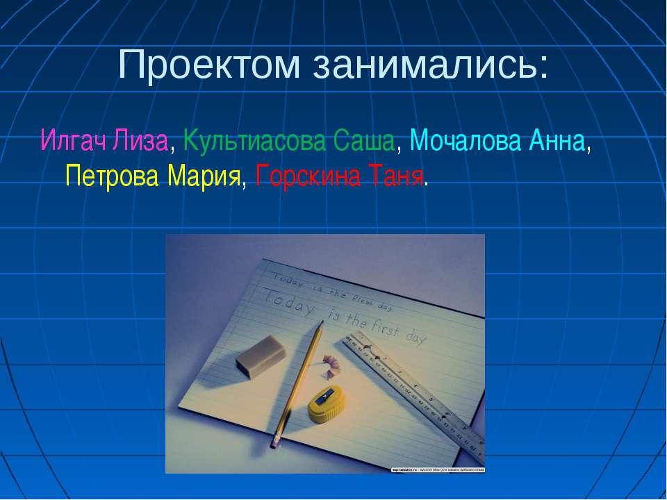 Проектом занимались: Илгач Лиза, Культиасова Саша, Мочалова Анна, Петрова Мар...