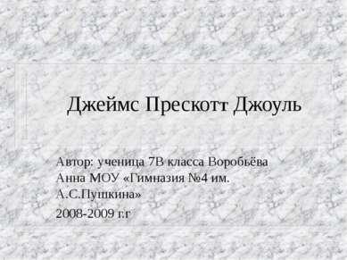 Джеймс ПрескотТ Джоуль Автор: ученица 7В класса Воробьёва Анна МОУ «Гимназия ...