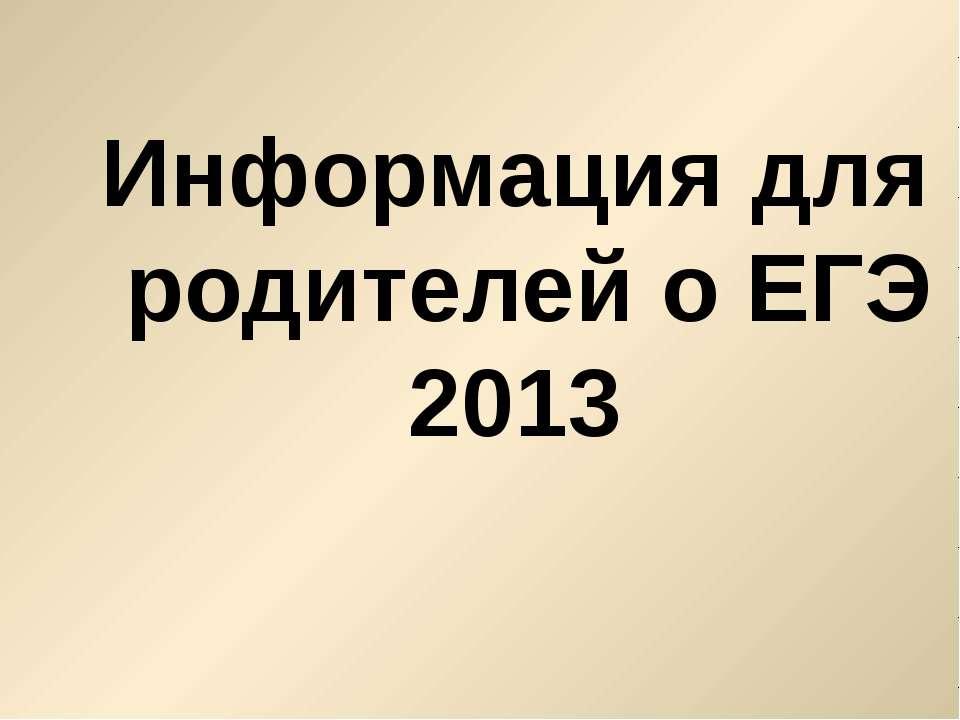 Информация для родителей о ЕГЭ 2013