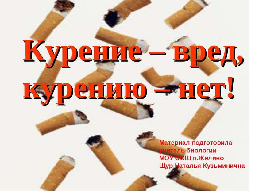 Курение – вред, курению – нет! Материал подготовила учитель биологии МОУ СОШ ...